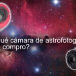 ¿Qué camara de astrofotografía me compro?